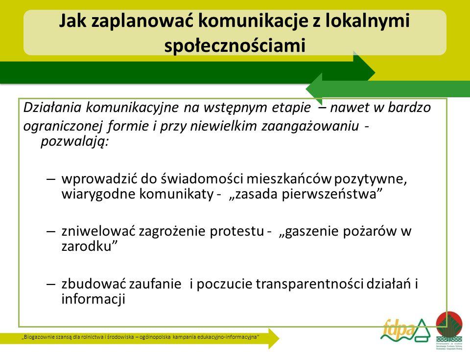 """""""Biogazownie szansą dla rolnictwa i środowiska – ogólnopolska kampania edukacyjno-informacyjna Jak zaplanować komunikacje z lokalnymi społecznościami Działania komunikacyjne na wstępnym etapie – nawet w bardzo ograniczonej formie i przy niewielkim zaangażowaniu - pozwalają: – wprowadzić do świadomości mieszkańców pozytywne, wiarygodne komunikaty - """"zasada pierwszeństwa – zniwelować zagrożenie protestu - """"gaszenie pożarów w zarodku – zbudować zaufanie i poczucie transparentności działań i informacji"""
