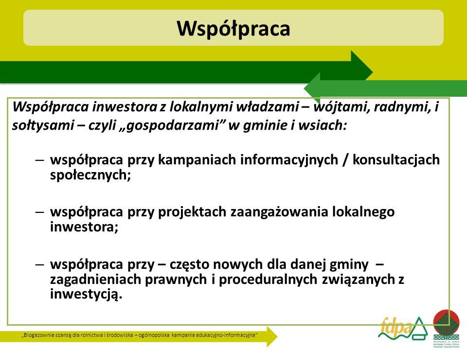 """""""Biogazownie szansą dla rolnictwa i środowiska – ogólnopolska kampania edukacyjno-informacyjna Współpraca Współpraca inwestora z lokalnymi władzami – wójtami, radnymi, i sołtysami – czyli """"gospodarzami w gminie i wsiach: – współpraca przy kampaniach informacyjnych / konsultacjach społecznych; – współpraca przy projektach zaangażowania lokalnego inwestora; – współpraca przy – często nowych dla danej gminy – zagadnieniach prawnych i proceduralnych związanych z inwestycją."""