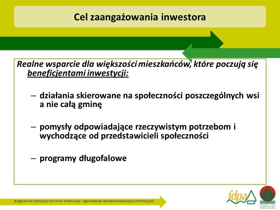 """""""Biogazownie szansą dla rolnictwa i środowiska – ogólnopolska kampania edukacyjno-informacyjna Cel zaangażowania inwestora Realne wsparcie dla większości mieszkańców, które poczują się beneficjentami inwestycji: – działania skierowane na społeczności poszczególnych wsi a nie całą gminę – pomysły odpowiadające rzeczywistym potrzebom i wychodzące od przedstawicieli społeczności – programy długofalowe"""