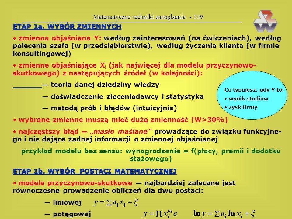 Matematyczne techniki zarządzania - 118 ETAPY BUDOWY MODELU EKONOMETRYCZNEGO 1. Sformułowanie modelu a. wybór zmiennych: y, x 1, x 2,... b. wybór post