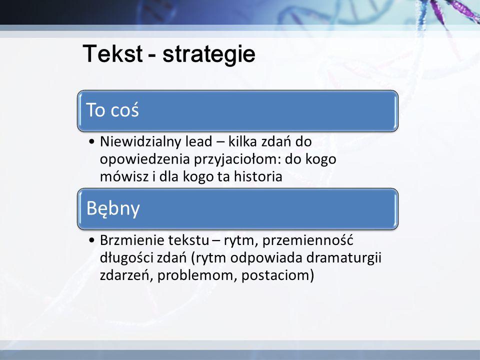 Tekst - strategie To coś Niewidzialny lead – kilka zdań do opowiedzenia przyjaciołom: do kogo mówisz i dla kogo ta historia Bębny Brzmienie tekstu – r