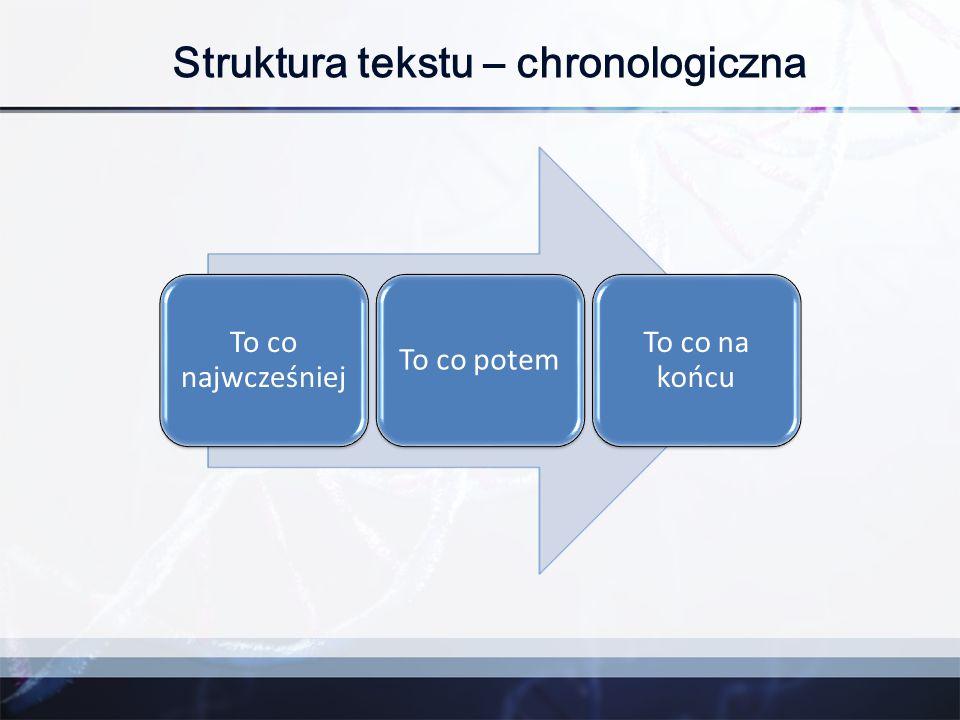 Struktura tekstu – chronologiczna To co najwcześniej To co potem To co na końcu