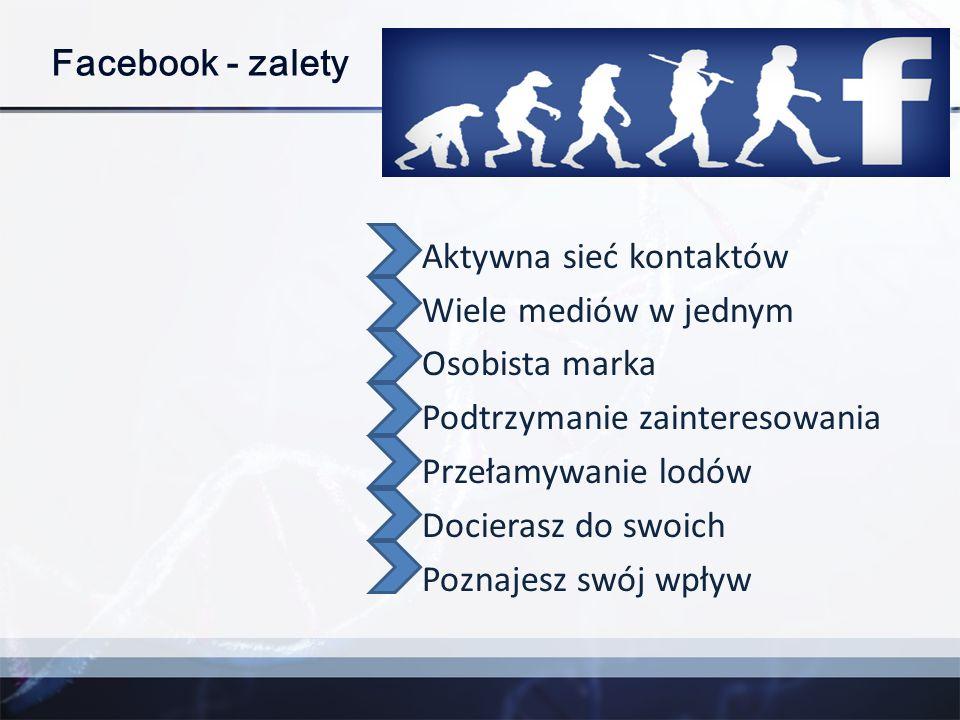 Facebook - zalety Aktywna sieć kontaktów Wiele mediów w jednym Osobista marka Podtrzymanie zainteresowania Przełamywanie lodów Docierasz do swoich Poz