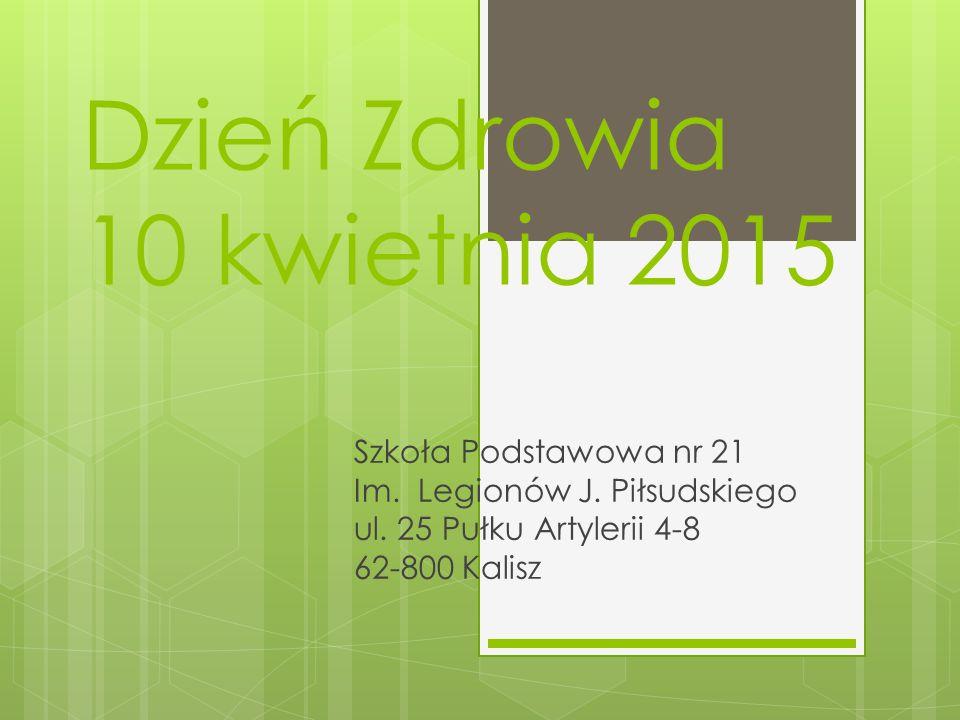 Dzień Zdrowia 10 kwietnia 2015 Szkoła Podstawowa nr 21 Im. Legionów J. Piłsudskiego ul. 25 Pułku Artylerii 4-8 62-800 Kalisz