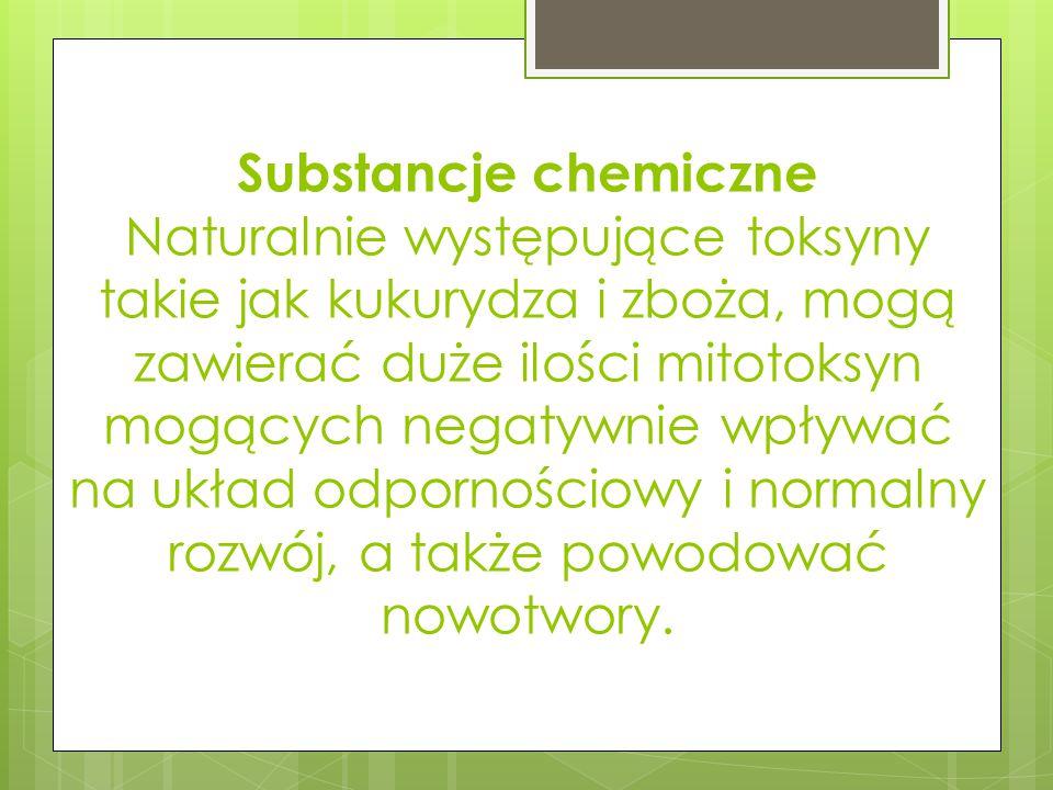 Substancje chemiczne Naturalnie występujące toksyny takie jak kukurydza i zboża, mogą zawierać duże ilości mitotoksyn mogących negatywnie wpływać na u