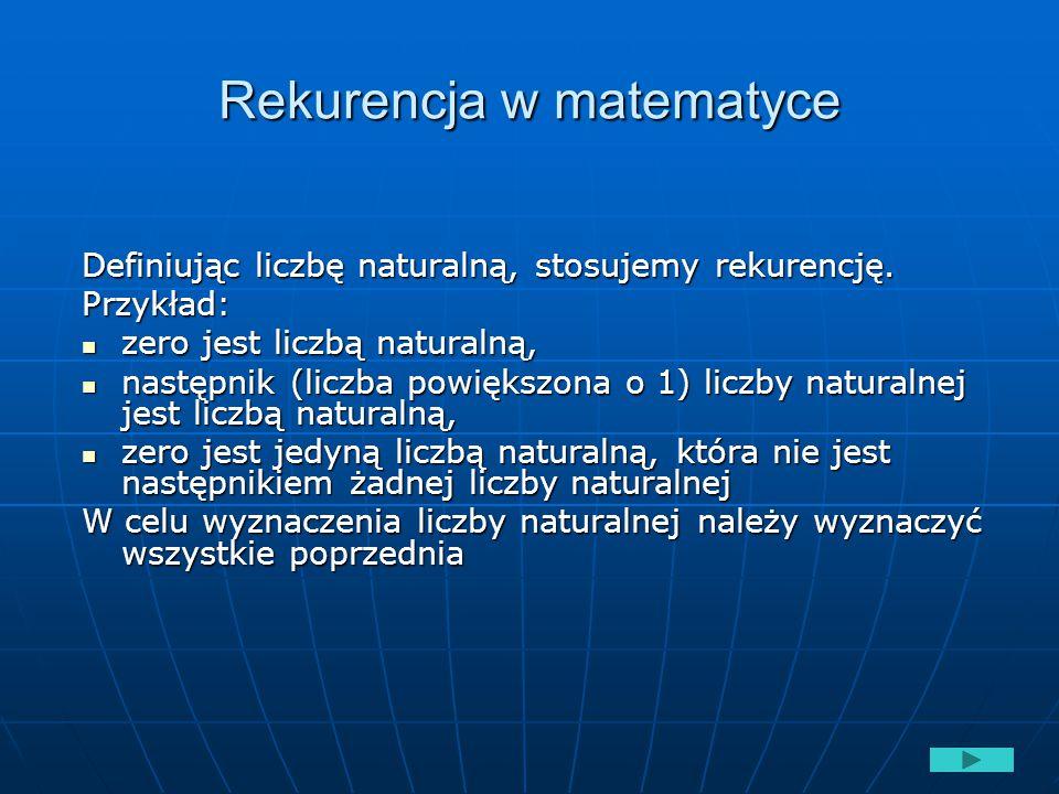 Rekurencja w matematyce Definiując liczbę naturalną, stosujemy rekurencję. Przykład: zero jest liczbą naturalną, zero jest liczbą naturalną, następnik