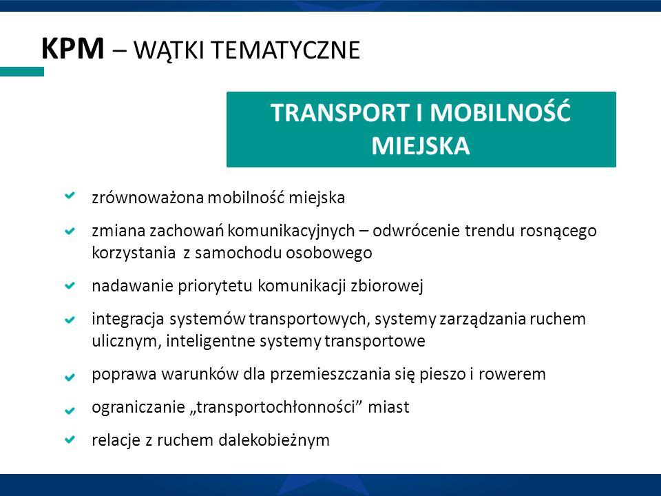 """KPM – WĄTKI TEMATYCZNE TRANSPORT I MOBILNOŚĆ MIEJSKA zrównoważona mobilność miejska zmiana zachowań komunikacyjnych – odwrócenie trendu rosnącego korzystania z samochodu osobowego nadawanie priorytetu komunikacji zbiorowej integracja systemów transportowych, systemy zarządzania ruchem ulicznym, inteligentne systemy transportowe poprawa warunków dla przemieszczania się pieszo i rowerem ograniczanie """"transportochłonności miast relacje z ruchem dalekobieżnym"""