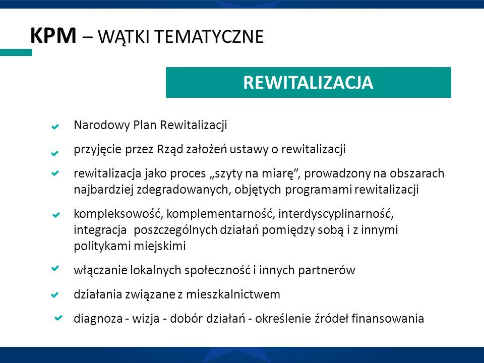 """KPM – WĄTKI TEMATYCZNE REWITALIZACJA Narodowy Plan Rewitalizacji przyjęcie przez Rząd założeń ustawy o rewitalizacji rewitalizacja jako proces """"szyty na miarę , prowadzony na obszarach najbardziej zdegradowanych, objętych programami rewitalizacji kompleksowość, komplementarność, interdyscyplinarność, integracja poszczególnych działań pomiędzy sobą i z innymi politykami miejskimi włączanie lokalnych społeczność i innych partnerów działania związane z mieszkalnictwem diagnoza - wizja - dobór działań - określenie źródeł finansowania"""