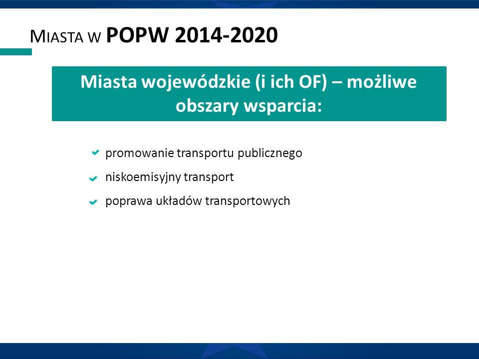 M IASTA W POPW 2014-2020 promowanie transportu publicznego niskoemisyjny transport poprawa układów transportowych Miasta wojewódzkie (i ich OF) – możl