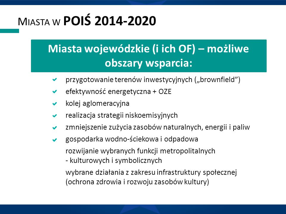 """M IASTA W POIŚ 2014-2020 przygotowanie terenów inwestycyjnych (""""brownfield ) efektywność energetyczna + OZE kolej aglomeracyjna realizacja strategii niskoemisyjnych zmniejszenie zużycia zasobów naturalnych, energii i paliw gospodarka wodno-ściekowa i odpadowa rozwijanie wybranych funkcji metropolitalnych - kulturowych i symbolicznych wybrane działania z zakresu infrastruktury społecznej (ochrona zdrowia i rozwoju zasobów kultury) Miasta wojewódzkie (i ich OF) – możliwe obszary wsparcia:"""