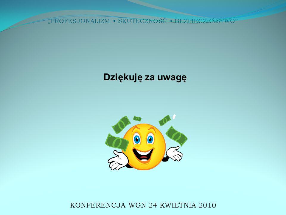 """"""" PROFESJONALIZM SKUTECZNOŚĆ BEZPIECZEŃSTWO Dziękuję za uwagę KONFERENCJA WGN 24 KWIETNIA 2010"""