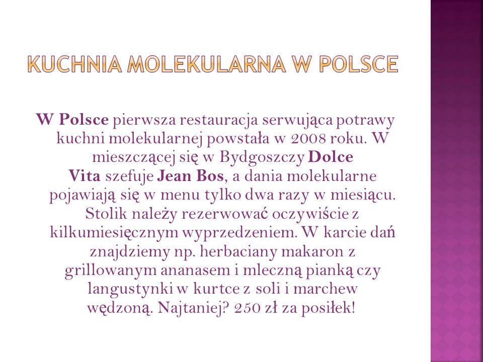 W Polsce pierwsza restauracja serwuj ą ca potrawy kuchni molekularnej powsta ł a w 2008 roku. W mieszcz ą cej si ę w Bydgoszczy Dolce Vita szefuje Jea