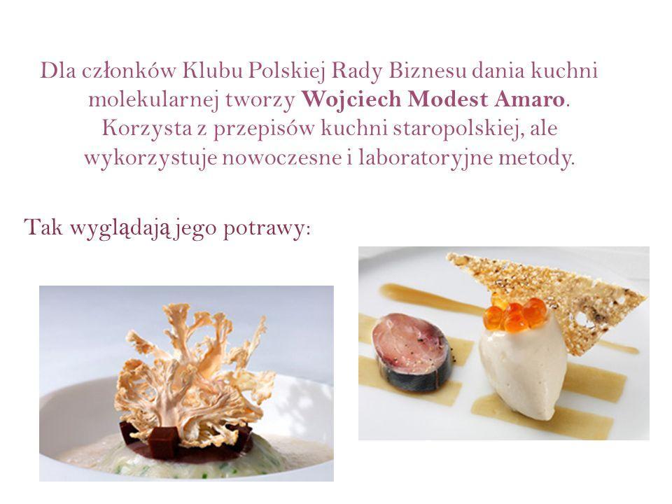 Dla cz ł onków Klubu Polskiej Rady Biznesu dania kuchni molekularnej tworzy Wojciech Modest Amaro. Korzysta z przepisów kuchni staropolskiej, ale wyko
