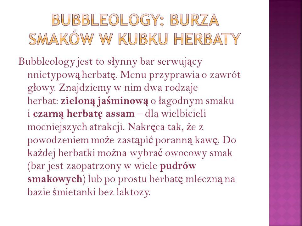 Bubbleology jest to s ł ynny bar serwuj ą cy nnietypow ą herbat ę. Menu przyprawia o zawrót g ł owy. Znajdziemy w nim dwa rodzaje herbat: zielon ą ja