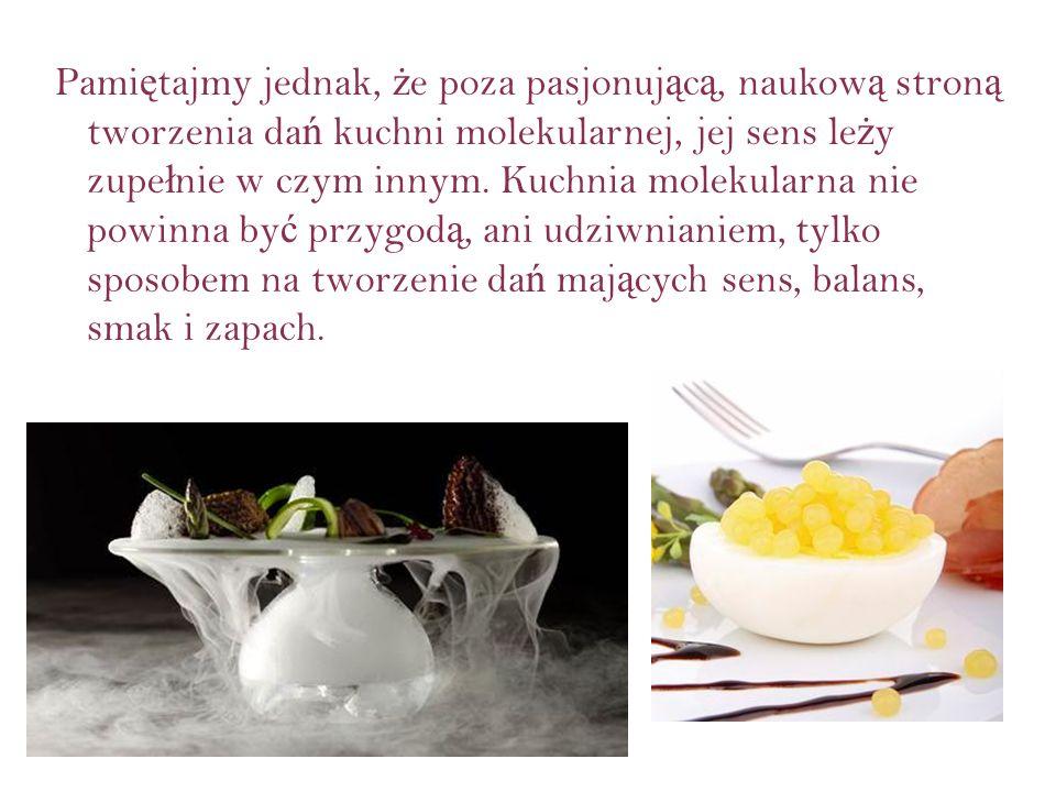 Pami ę tajmy jednak, ż e poza pasjonuj ą c ą, naukow ą stron ą tworzenia da ń kuchni molekularnej, jej sens le ż y zupe ł nie w czym innym. Kuchnia mo