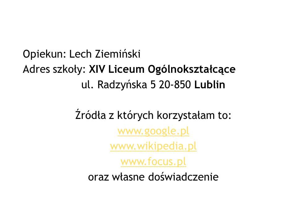 Opiekun: Lech Ziemiński Adres szkoły: XIV Liceum Ogólnokształcące ul. Radzyńska 5 20-850 Lublin Źródła z których korzystałam to: www.google.pl www.wik