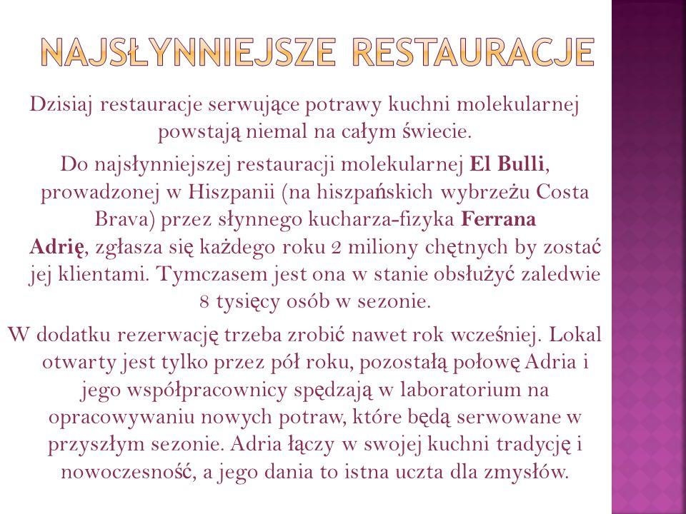 Dzisiaj restauracje serwuj ą ce potrawy kuchni molekularnej powstaj ą niemal na ca ł ym ś wiecie.