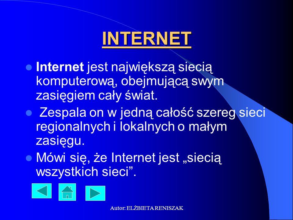 Autor: ELŻBIETA RENISZAK INTERNET Internet jest największą siecią komputerową, obejmującą swym zasięgiem cały świat. Zespala on w jedną całość szereg
