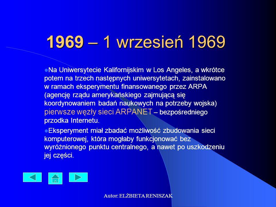 Autor: ELŻBIETA RENISZAK 1969 – 1 wrzesień 1969 Na Uniwersytecie Kalifornijskim w Los Angeles, a wkrótce potem na trzech następnych uniwersytetach, zainstalowano w ramach eksperymentu finansowanego przez ARPA (agencję rządu amerykańskiego zajmującą się koordynowaniem badań naukowych na potrzeby wojska) pierwsze węzły sieci ARPANET – bezpośredniego przodka Internetu.