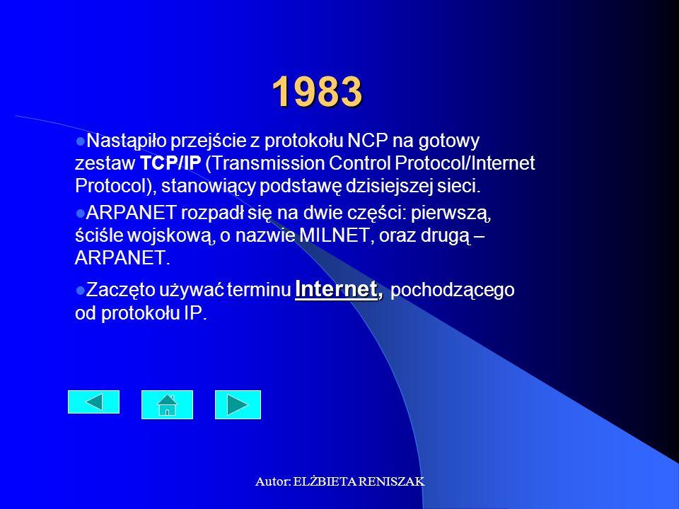 Autor: ELŻBIETA RENISZAK 1983 Nastąpiło przejście z protokołu NCP na gotowy zestaw TCP/IP (Transmission Control Protocol/Internet Protocol), stanowiąc