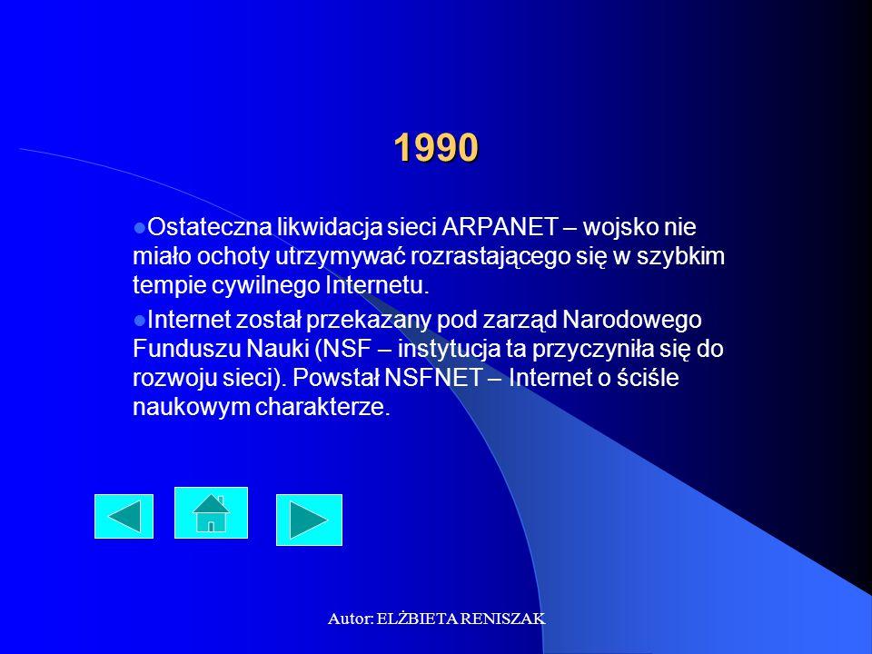 Autor: ELŻBIETA RENISZAK 1990 Ostateczna likwidacja sieci ARPANET – wojsko nie miało ochoty utrzymywać rozrastającego się w szybkim tempie cywilnego Internetu.