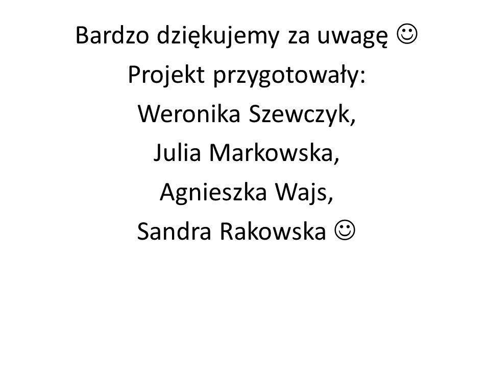 Bardzo dziękujemy za uwagę Projekt przygotowały: Weronika Szewczyk, Julia Markowska, Agnieszka Wajs, Sandra Rakowska