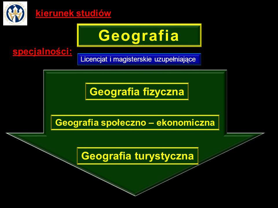Geografia specjalności: Licencjat i magisterskie uzupełniające Geografia fizyczna Geografia społeczno – ekonomiczna Geografia turystyczna kierunek studiów