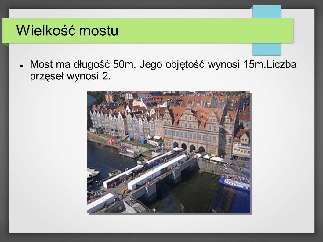Wielkość mostu Most ma długość 50m. Jego objętość wynosi 15m.Liczba przęseł wynosi 2.