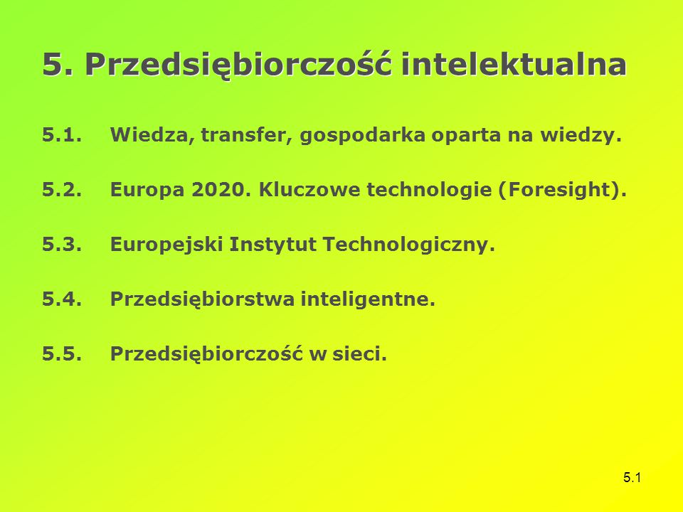 5.1 5. Przedsiębiorczość intelektualna 5.1.Wiedza, transfer, gospodarka oparta na wiedzy. 5.2.Europa 2020. Kluczowe technologie (Foresight). 5.3.Europ