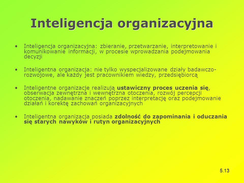 5.13 Inteligencja organizacyjna Inteligencja organizacyjna: zbieranie, przetwarzanie, interpretowanie i komunikowanie informacji, w procesie wprowadzania podejmowania decyzji Inteligentna organizacja: nie tylko wyspecjalizowane działy badawczo- rozwojowe, ale każdy jest pracownikiem wiedzy, przedsiębiorcą Inteligentne organizacje realizują ustawiczny proces uczenia się, obserwacja zewnętrzna i wewnętrzna otoczenia, rozwój percepcji otoczenia, nadawanie znaczeń poprzez interpretację oraz podejmowanie działań i korektę zachowań organizacyjnych Inteligentna organizacja posiada zdolność do zapominania i oduczania się starych nawyków i rutyn organizacyjnych