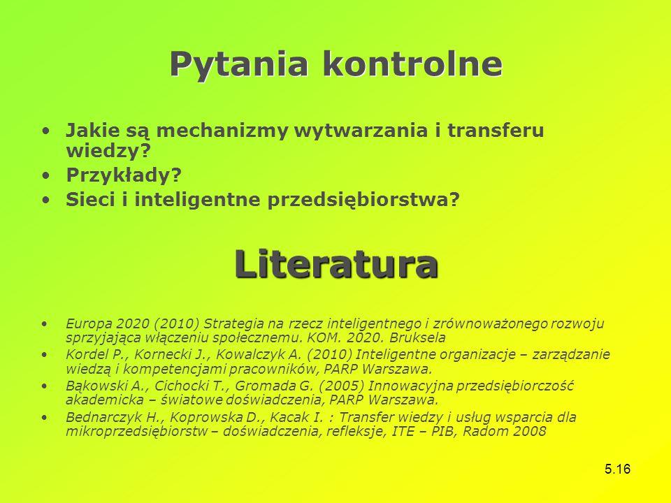 5.16 Pytania kontrolne Jakie są mechanizmy wytwarzania i transferu wiedzy? Przykłady? Sieci i inteligentne przedsiębiorstwa?Literatura Europa 2020 (20