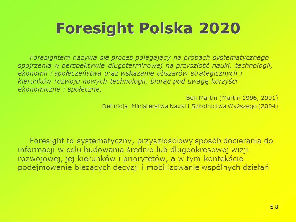5.8 Foresight Polska 2020 Foresightem nazywa się proces polegający na próbach systematycznego spojrzenia w perspektywie długoterminowej na przyszłość nauki, technologii, ekonomii i społeczeństwa oraz wskazanie obszarów strategicznych i kierunków rozwoju nowych technologii, biorąc pod uwagę korzyści ekonomiczne i społeczne.