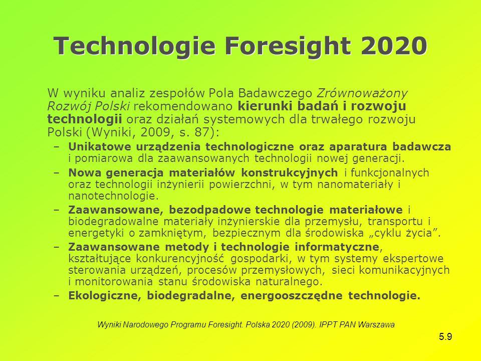 5.9 Technologie Foresight 2020 W wyniku analiz zespołów Pola Badawczego Zrównoważony Rozwój Polski rekomendowano kierunki badań i rozwoju technologii oraz działań systemowych dla trwałego rozwoju Polski (Wyniki, 2009, s.