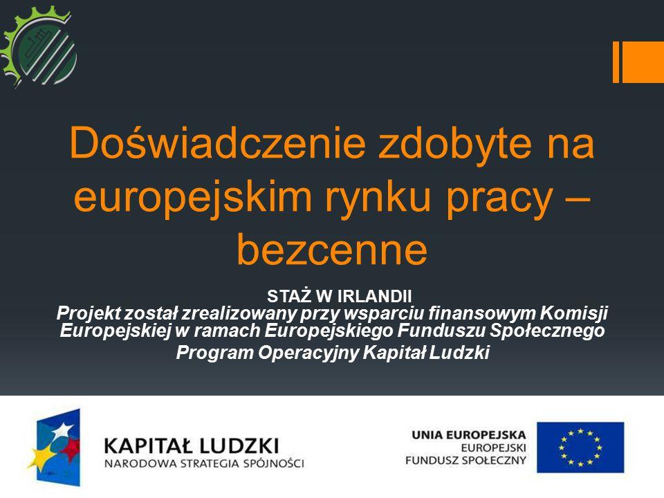 Doświadczenie zdobyte na europejskim rynku pracy – bezcenne STAŻ W IRLANDII Projekt został zrealizowany przy wsparciu finansowym Komisji Europejskiej w ramach Europejskiego Funduszu Społecznego Program Operacyjny Kapitał Ludzki