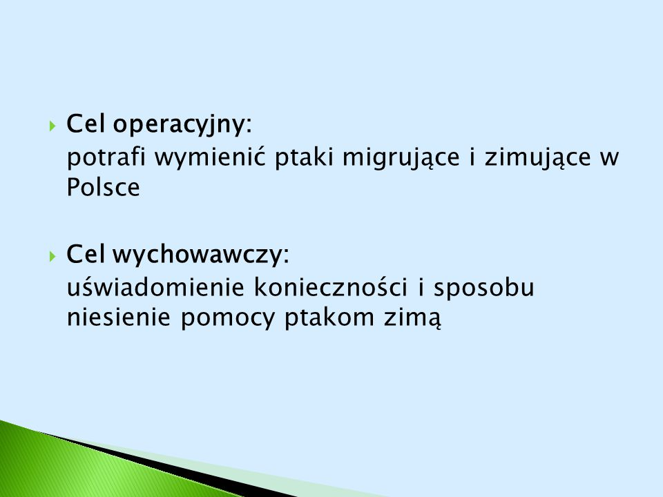  Cel operacyjny: potrafi wymienić ptaki migrujące i zimujące w Polsce  Cel wychowawczy: uświadomienie konieczności i sposobu niesienie pomocy ptakom
