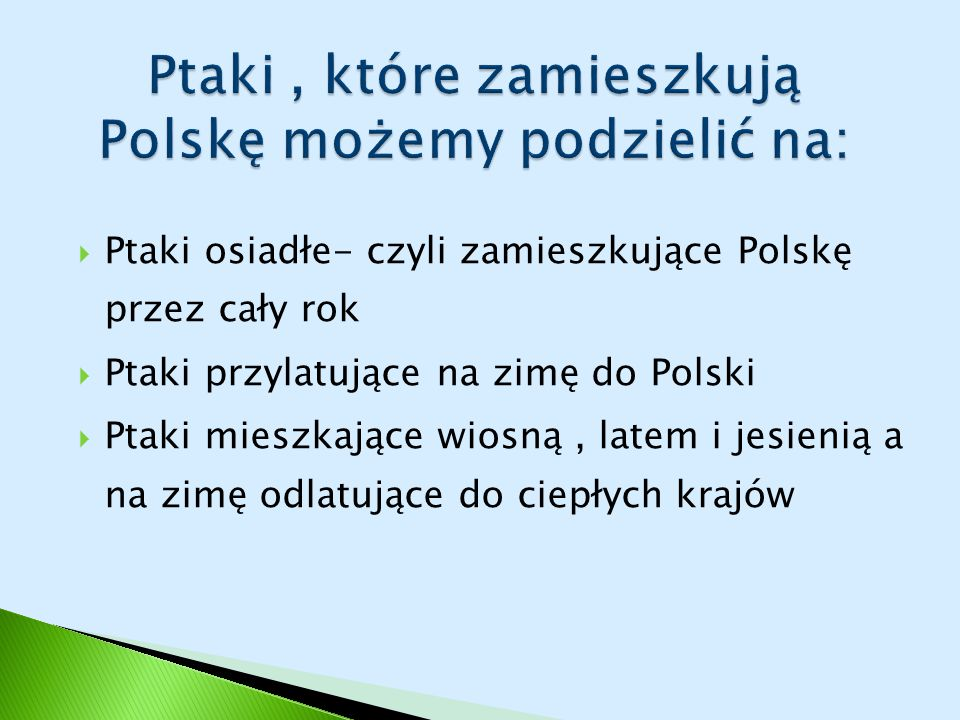  Ptaki osiadłe- czyli zamieszkujące Polskę przez cały rok  Ptaki przylatujące na zimę do Polski  Ptaki mieszkające wiosną, latem i jesienią a na zimę odlatujące do ciepłych krajów