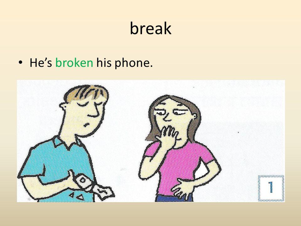 break He's broken his phone.