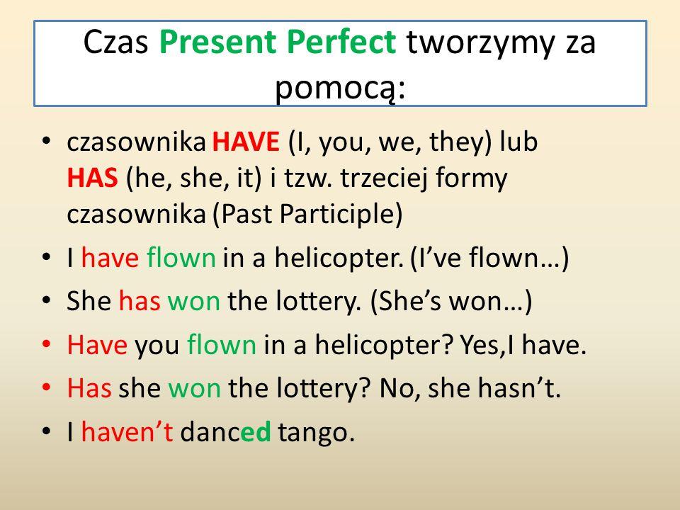 Czas Present Perfect tworzymy za pomocą: czasownika HAVE (I, you, we, they) lub HAS (he, she, it) i tzw. trzeciej formy czasownika (Past Participle) I
