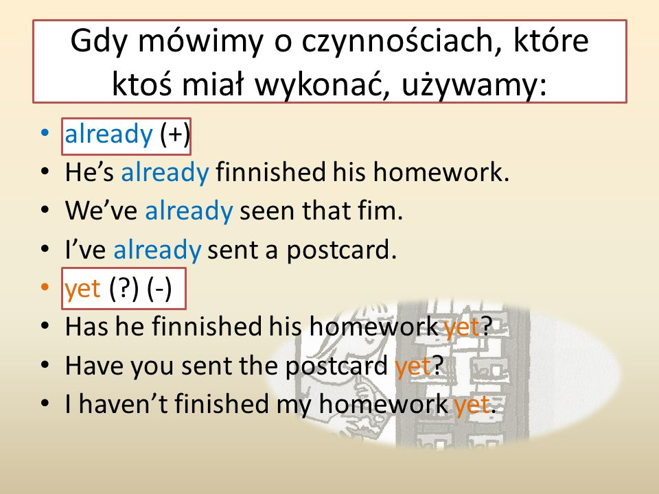 already (+) He's already finnished his homework. We've already seen that fim. I've already sent a postcard. yet (?) (-) Has he finnished his homework