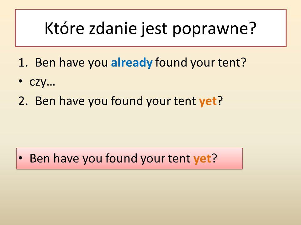 Które zdanie jest poprawne? 1.Ben have you already found your tent? czy… 2.Ben have you found your tent yet? Ben have you found your tent yet?
