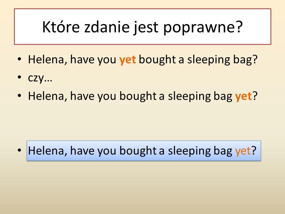 Które zdanie jest poprawne.Helena, have you yet bought a sleeping bag.