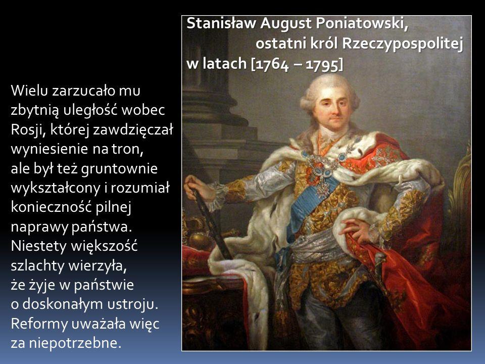Stanisław August Poniatowski, ostatni król Rzeczypospolitej w latach [1764 – 1795] Wielu zarzucało mu zbytnią uległość wobec Rosji, której zawdzięczał