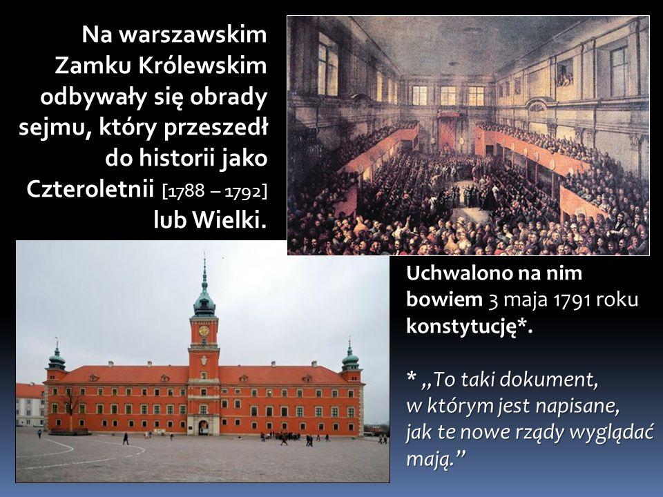 Na warszawskim Zamku Królewskim odbywały się obrady sejmu, który przeszedł do historii jako Czteroletnii [1788 – 1792] lub Wielki. Uchwalono na nim bo