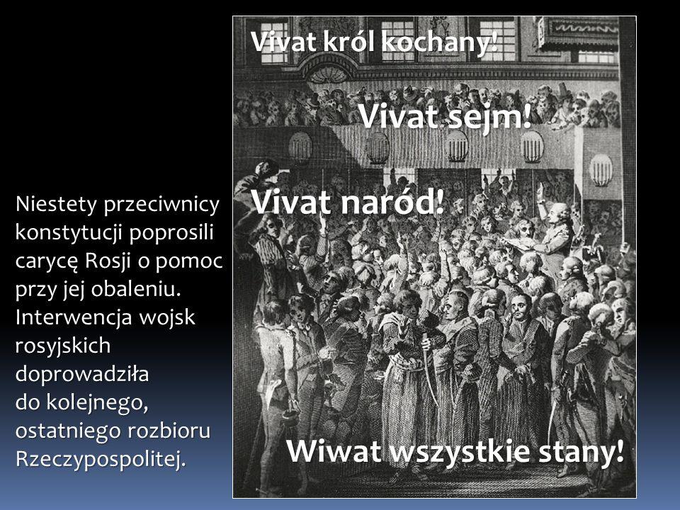 Wiwat wszystkie stany! Vivat król kochany! Vivat sejm! Vivat naród! Niestety przeciwnicy konstytucji poprosili carycę Rosji o pomoc przy jej obaleniu.