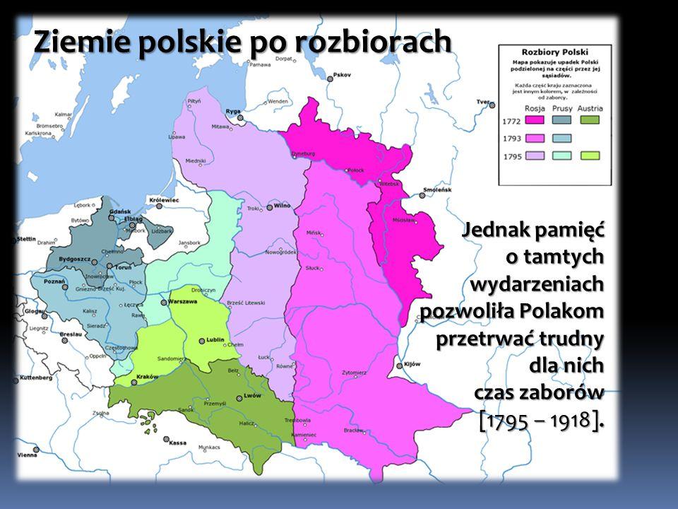 Ziemie polskie po rozbiorach Jednak pamięć o tamtych wydarzeniach pozwoliła Polakom przetrwać trudny dla nich czas zaborów [1795 – 1918].