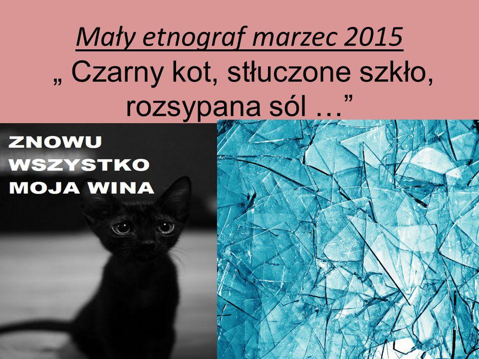 """Mały etnograf marzec 2015 """" Czarny kot, stłuczone szkło, rozsypana sól …"""