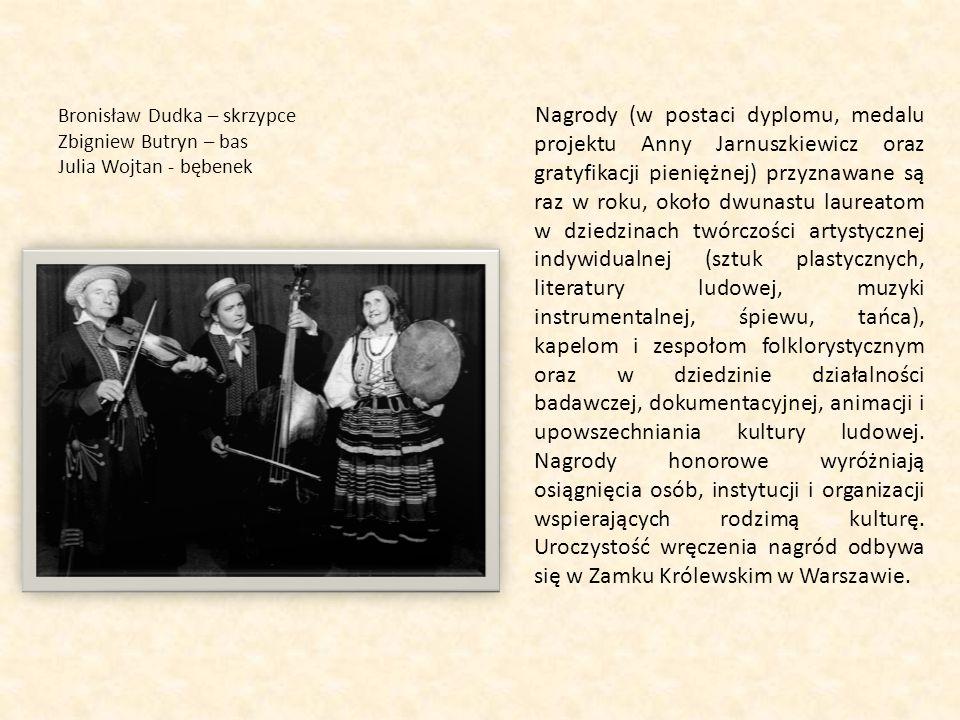 Bronisław Dudka – skrzypce Zbigniew Butryn – bas Julia Wojtan - bębenek Nagrody (w postaci dyplomu, medalu projektu Anny Jarnuszkiewicz oraz gratyfikacji pieniężnej) przyznawane są raz w roku, około dwunastu laureatom w dziedzinach twórczości artystycznej indywidualnej (sztuk plastycznych, literatury ludowej, muzyki instrumentalnej, śpiewu, tańca), kapelom i zespołom folklorystycznym oraz w dziedzinie działalności badawczej, dokumentacyjnej, animacji i upowszechniania kultury ludowej.