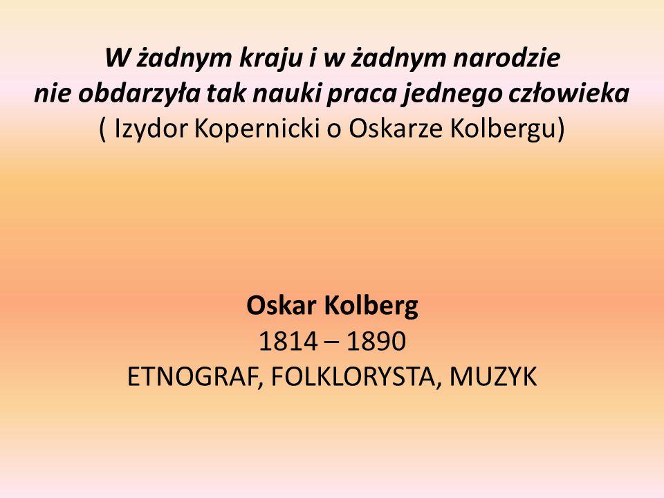 W żadnym kraju i w żadnym narodzie nie obdarzyła tak nauki praca jednego człowieka ( Izydor Kopernicki o Oskarze Kolbergu) Oskar Kolberg 1814 – 1890 ETNOGRAF, FOLKLORYSTA, MUZYK