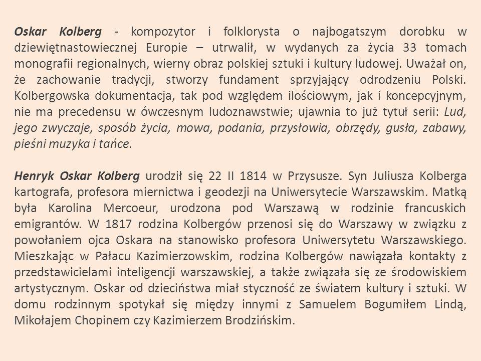 Oskar Kolberg - kompozytor i folklorysta o najbogatszym dorobku w dziewiętnastowiecznej Europie – utrwalił, w wydanych za życia 33 tomach monografii regionalnych, wierny obraz polskiej sztuki i kultury ludowej.