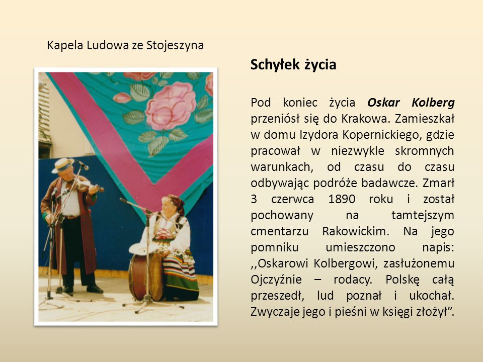 Kapela Ludowa ze Stojeszyna Schyłek życia Pod koniec życia Oskar Kolberg przeniósł się do Krakowa. Zamieszkał w domu Izydora Kopernickiego, gdzie prac